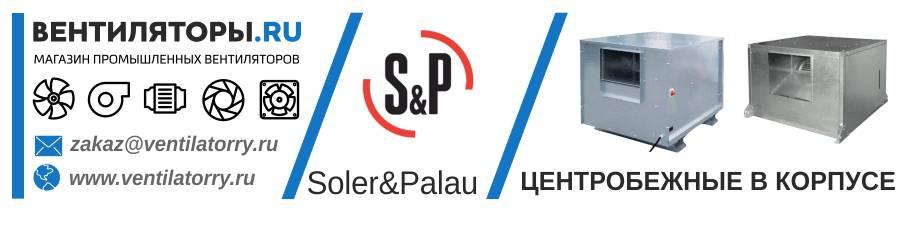 ЦЕНТРОБЕЖНЫЕ ВЕНТИЛЯТОРЫ В КОРПУСЕ от Производителя Soler&Palau (Солер Палау, S&P, Испания)