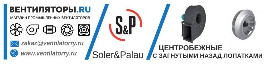 ЦЕНТРОБЕЖНЫЕ ВЕНТИЛЯТОРЫ С ЗАГНУТЫМИ НАЗАД ЛОПАТКАМИ от Производителя Soler&Palau (Солер Палау, S&P, Испания)