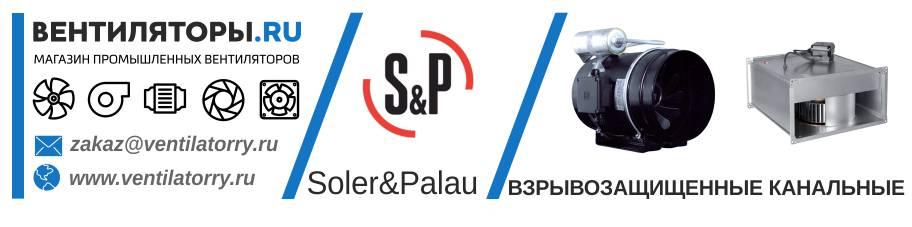 ВЗРЫВОЗАЩИЩЕННЫЕ КАНАЛЬНЫЕ ВЕНТИЛЯТОРЫ от Производителя Soler&Palau (Солер Палау, S&P, Испания)