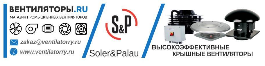 ВЫСОКОЭФФЕКТИВНЫЕ КРЫШНЫЕ ВЕНТИЛЯТОРЫ от Производителя Soler&Palau (Солер Палау, S&P, Испания)