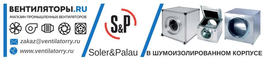 ВЕНТИЛЯТОРЫ В ШУМОИЗОЛИРОВАННОМ КОРПУСЕ от Производителя Soler&Palau (Солер Палау, S&P, Испания)