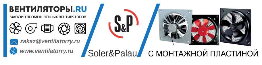 ОСЕВЫЕ ВЕНТИЛЯТОРЫ С МОНТАЖНОЙ ПЛАСТИНОЙ от Производителя Soler&Palau (Солер Палау, S&P, Испания)