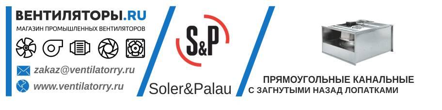 ПРЯМОУГОЛЬНЫЕ КАНАЛЬНЫЕ ВЕНТИЛЯТОРЫ С ЗАГНУТЫМИ НАЗАД ЛОПАТКАМИ от Производителя Soler&Palau (Солер Палау, S&P, Испания)