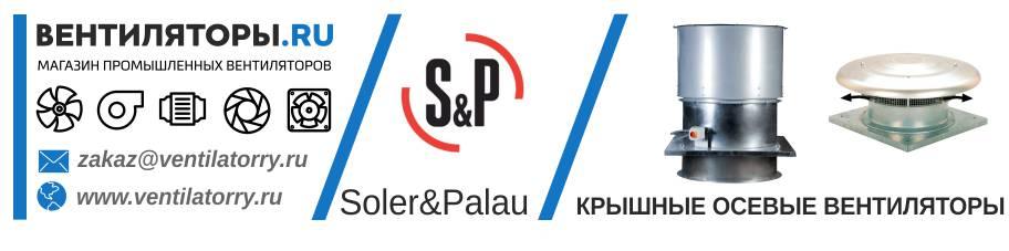 КРЫШНЫЕ ОСЕВЫЕ ВЕНТИЛЯТОРЫ от Производителя Soler&Palau (Солер Палау, S&P, Испания)