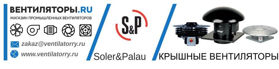 КРЫШНЫЕ ВЕНТИЛЯТОРЫ от Производителя Soler&Palau (Солер Палау, S&P, Испания)